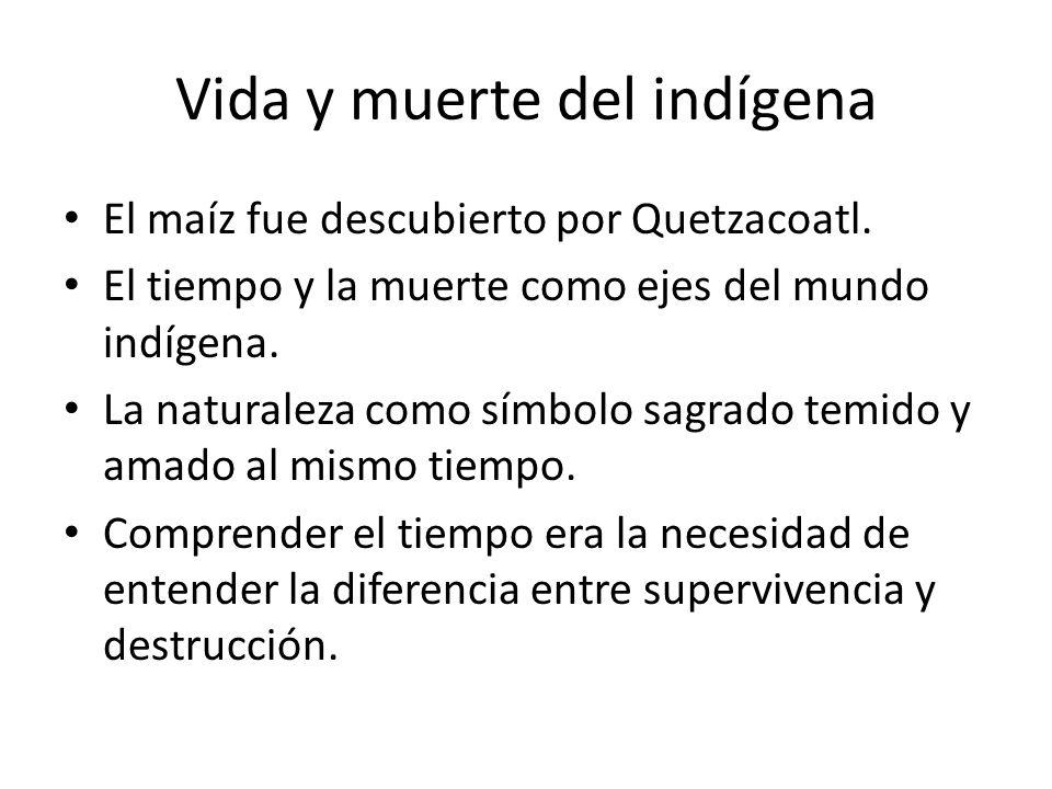 Vida y muerte del indígena El maíz fue descubierto por Quetzacoatl. El tiempo y la muerte como ejes del mundo indígena. La naturaleza como símbolo sag