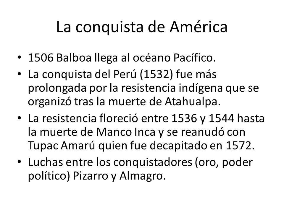 La conquista de América 1506 Balboa llega al océano Pacífico. La conquista del Perú (1532) fue más prolongada por la resistencia indígena que se organ