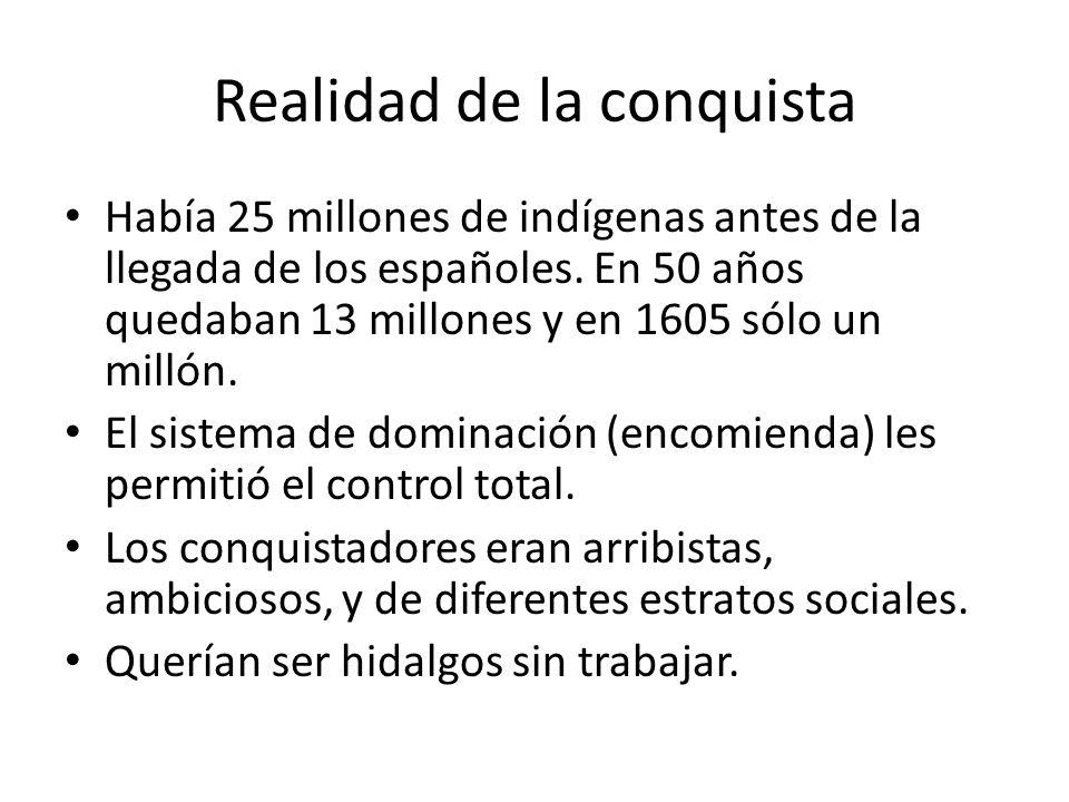 Realidad de la conquista Había 25 millones de indígenas antes de la llegada de los españoles. En 50 años quedaban 13 millones y en 1605 sólo un millón