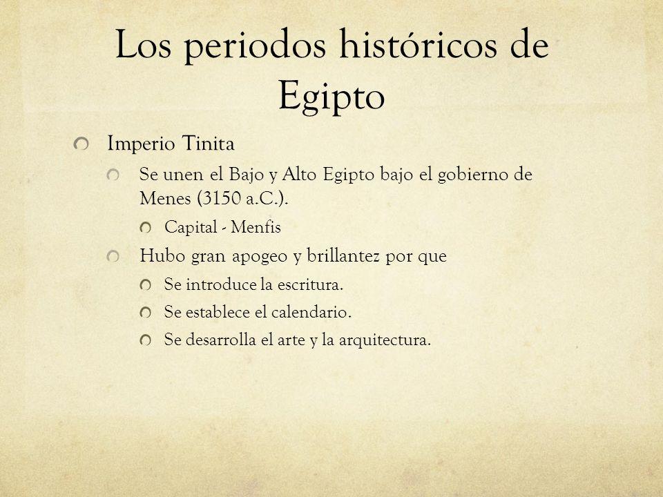 Los periodos históricos de Egipto Imperio Tinita Se unen el Bajo y Alto Egipto bajo el gobierno de Menes (3150 a.C.). Capital - Menfis Hubo gran apoge