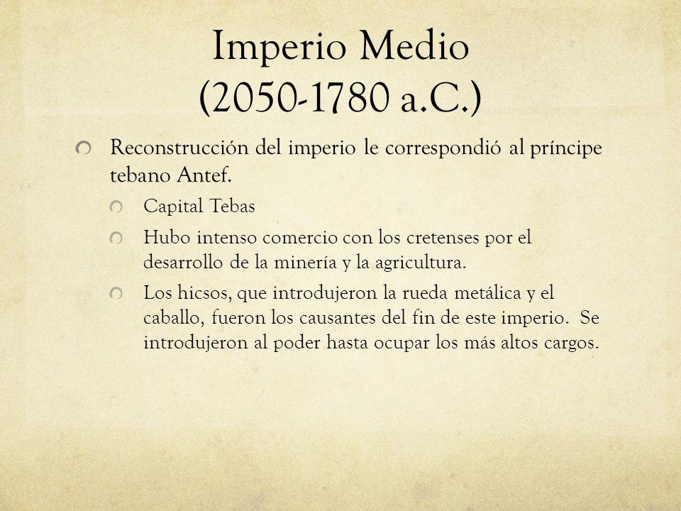 Imperio Medio (2050-1780 a.C.) Reconstrucción del imperio le correspondió al príncipe tebano Antef. Capital Tebas Hubo intenso comercio con los creten