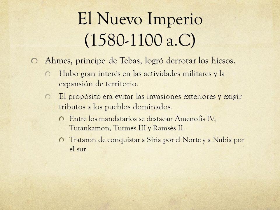 El Nuevo Imperio (1580-1100 a.C) Ahmes, príncipe de Tebas, logró derrotar los hicsos. Hubo gran interés en las actividades militares y la expansión de