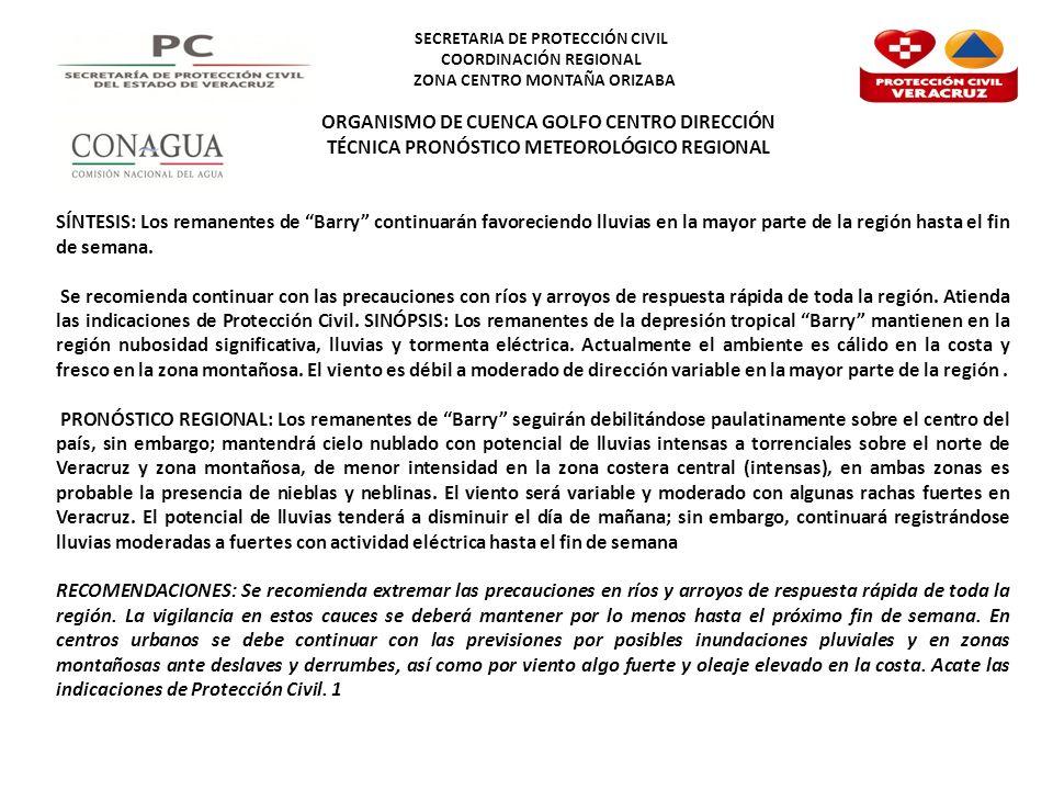 SECRETARIA DE PROTECCIÓN CIVIL COORDINACIÓN REGIONAL ZONA CENTRO MONTAÑA ORIZABA ORGANISMO DE CUENCA GOLFO CENTRO DIRECCIÓN TÉCNICA PRONÓSTICO METEOROLÓGICO REGIONAL SÍNTESIS: Los remanentes de Barry continuarán favoreciendo lluvias en la mayor parte de la región hasta el fin de semana.