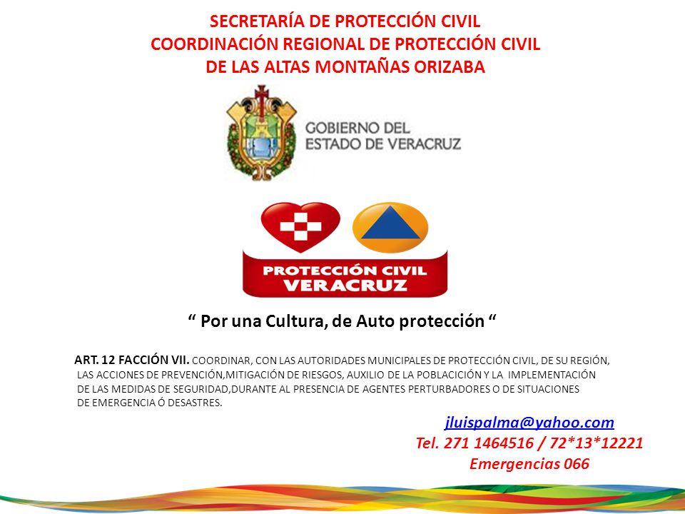 SECRETARÍA DE PROTECCIÓN CIVIL COORDINACIÓN REGIONAL DE PROTECCIÓN CIVIL DE LAS ALTAS MONTAÑAS ORIZABA Por una Cultura, de Auto protección jluispalma@yahoo.com Tel.