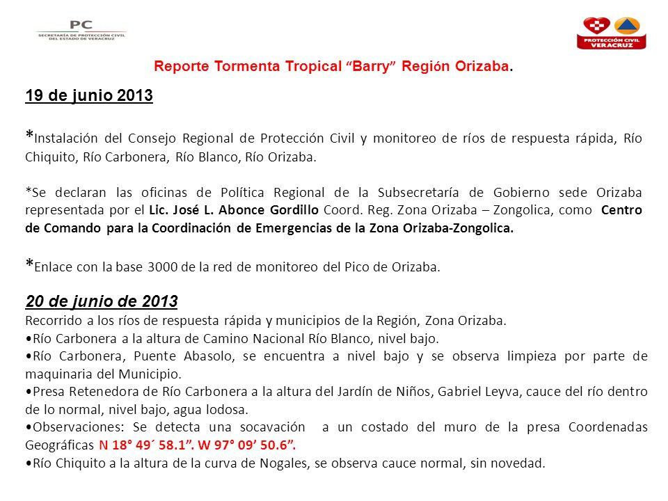 Reporte Tormenta Tropical Barry Regi ó n Orizaba. 19 de junio 2013 * Instalación del Consejo Regional de Protección Civil y monitoreo de ríos de respu
