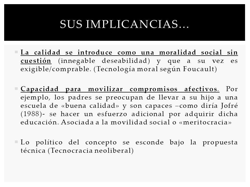 SUS IMPLICANCIAS… La calidad se introduce como una moralidad social sin cuestión (innegable deseabilidad) y que a su vez es exigible/comprable. (Tecno