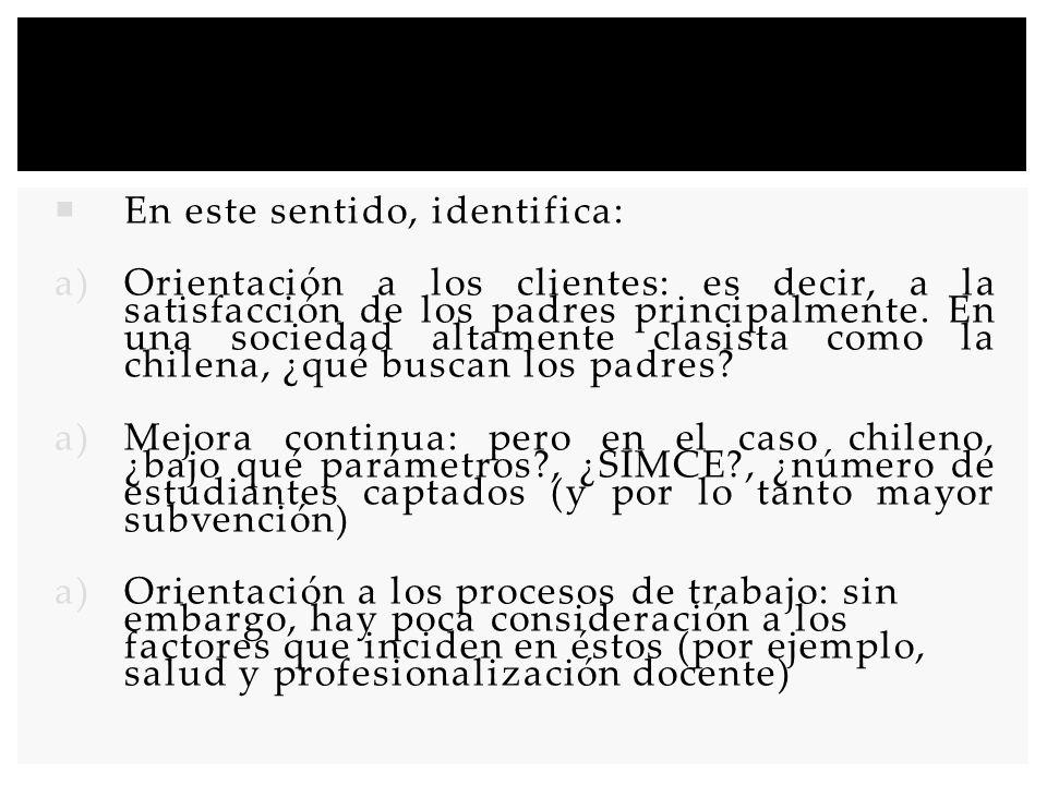 Este modelo se ha aplicado a los establecimientos educacionales (con gran impacto en los centros privados de educación) Este modelo puede funcionar bien en un sistema altamente privatizado como el chileno, en donde la escuela se encuentra mercantilizada (tanto privadas como municipales) El problema: los objetivos de organizaciones públicas y privadas son distintos, especialmente en el ámbito educativo (en este sentido, calidad no es sólo un uso eficiente de los recursos)