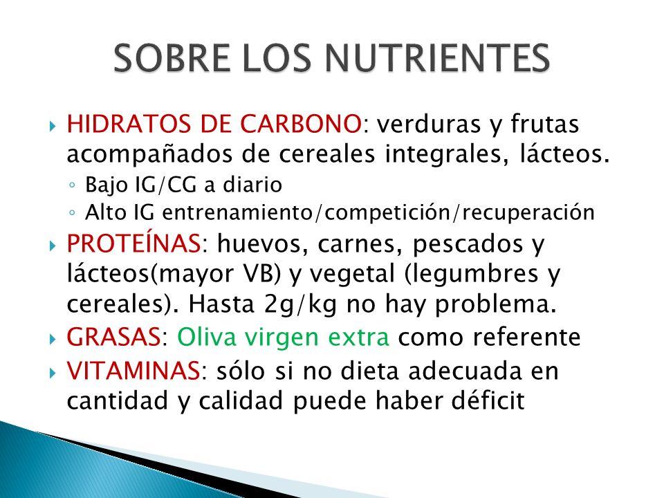 HIDRATOS DE CARBONO: verduras y frutas acompañados de cereales integrales, lácteos. Bajo IG/CG a diario Alto IG entrenamiento/competición/recuperación