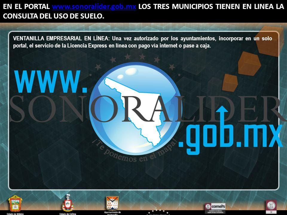 EN EL PORTAL www.sonoralider.gob.mx LOS TRES MUNICIPIOS TIENEN EN LINEA LA CONSULTA DEL USO DE SUELO.www.sonoralider.gob.mx VENTANILLA EMPRESARIAL EN LÍNEA: Una vez autorizado por los ayuntamientos, incorporar en un solo portal, el servicio de la Licencia Express en línea con pago vía internet o pase a caja.
