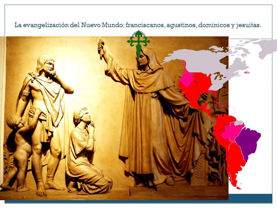 La evangelización del Nuevo Mundo: franciscanos, agustinos, dominicos y jesuitas.