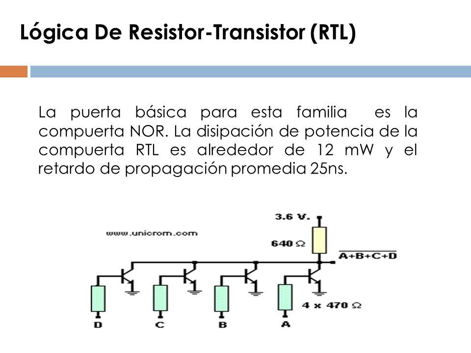 Lógica De Resistor-Transistor (RTL) La puerta básica para esta familia es la compuerta NOR. La disipación de potencia de la compuerta RTL es alrededor