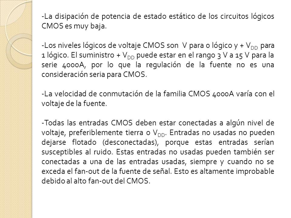 -La disipación de potencia de estado estático de los circuitos lógicos CMOS es muy baja. -Los niveles lógicos de voltaje CMOS son V para 0 lógico y +