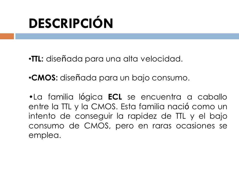 TTL: dise ñ ada para una alta velocidad. CMOS: dise ñ ada para un bajo consumo. La familia l ó gica ECL se encuentra a caballo entre la TTL y la CMOS.