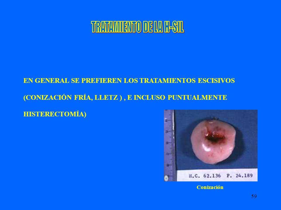 59 EN GENERAL SE PREFIEREN LOS TRATAMIENTOS ESCISIVOS (CONIZACIÓN FRÍA, LLETZ ), E INCLUSO PUNTUALMENTE HISTERECTOMÍA) Conización