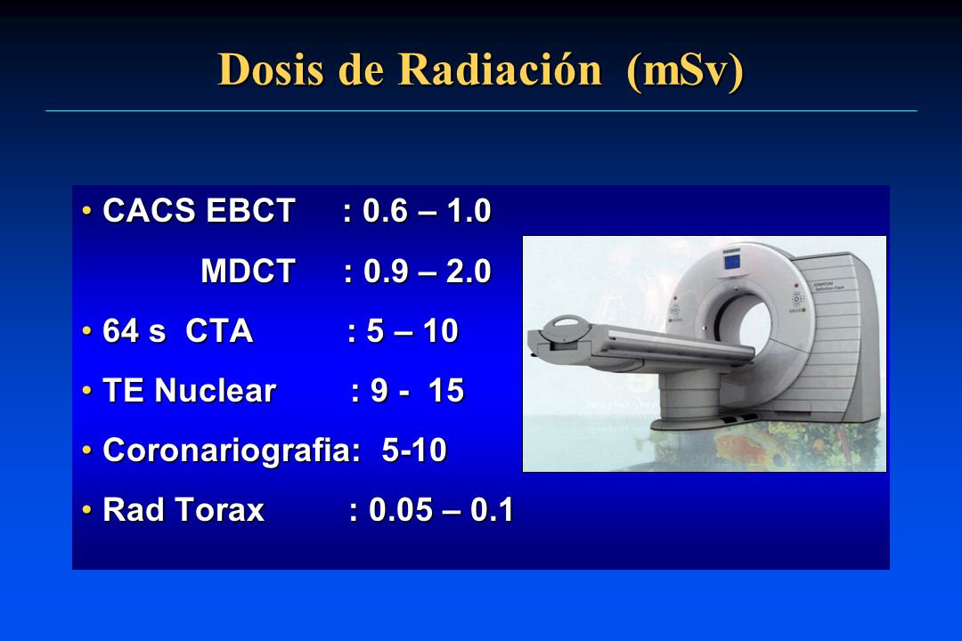 Dosis de Radiación (mSv) CACS EBCT : 0.6 – 1.0CACS EBCT : 0.6 – 1.0 MDCT : 0.9 – 2.0 MDCT : 0.9 – 2.0 64 s CTA : 5 – 1064 s CTA : 5 – 10 TE Nuclear :