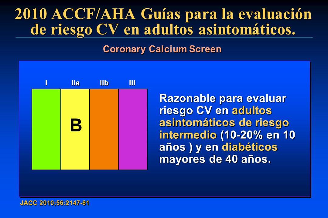 2010 ACCF/AHA Guías para la evaluación de riesgo CV en adultos asintomáticos. JACC 2010;56:2147-81 Coronary Calcium Screen Razonable para evaluar ries