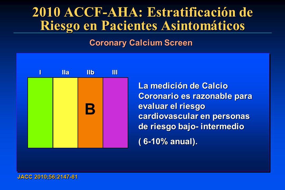 2010 ACCF-AHA: Estratificación de Riesgo en Pacientes Asintomáticos JACC 2010;56:2147-81 Coronary Calcium Screen La medición de Calcio Coronario es ra