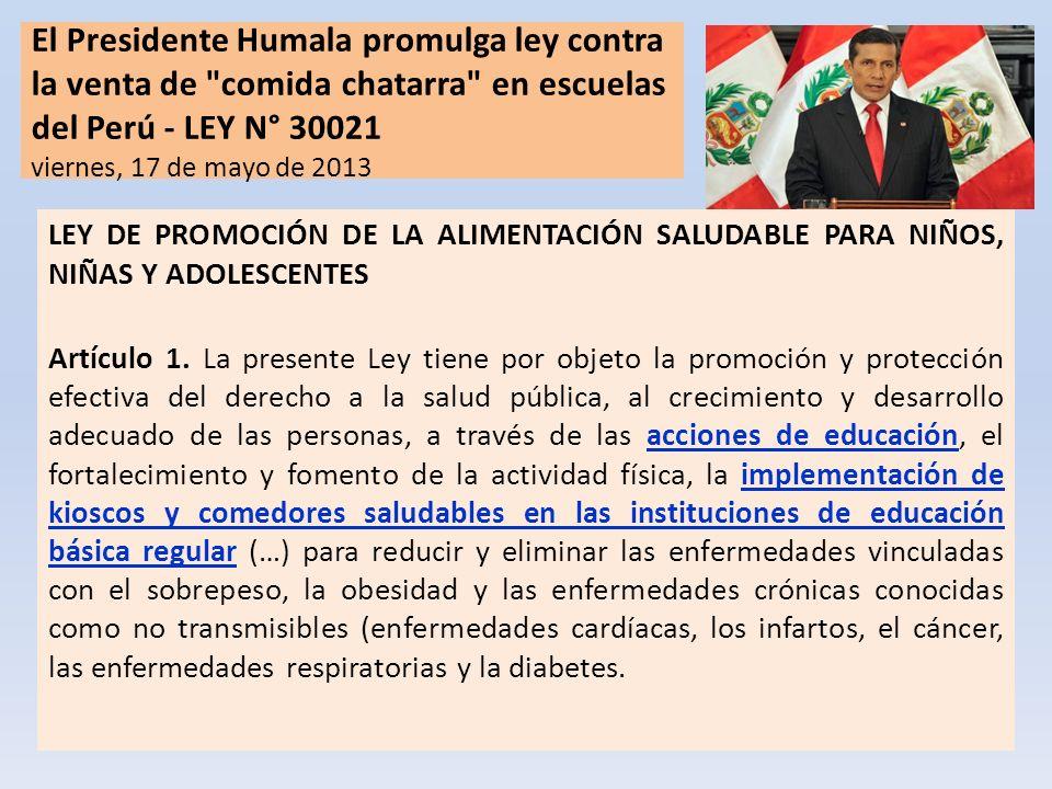 El Presidente Humala promulga ley contra la venta de comida chatarra en escuelas del Perú - LEY N° 30021 viernes, 17 de mayo de 2013 LEY DE PROMOCIÓN DE LA ALIMENTACIÓN SALUDABLE PARA NIÑOS, NIÑAS Y ADOLESCENTES Artículo 1.