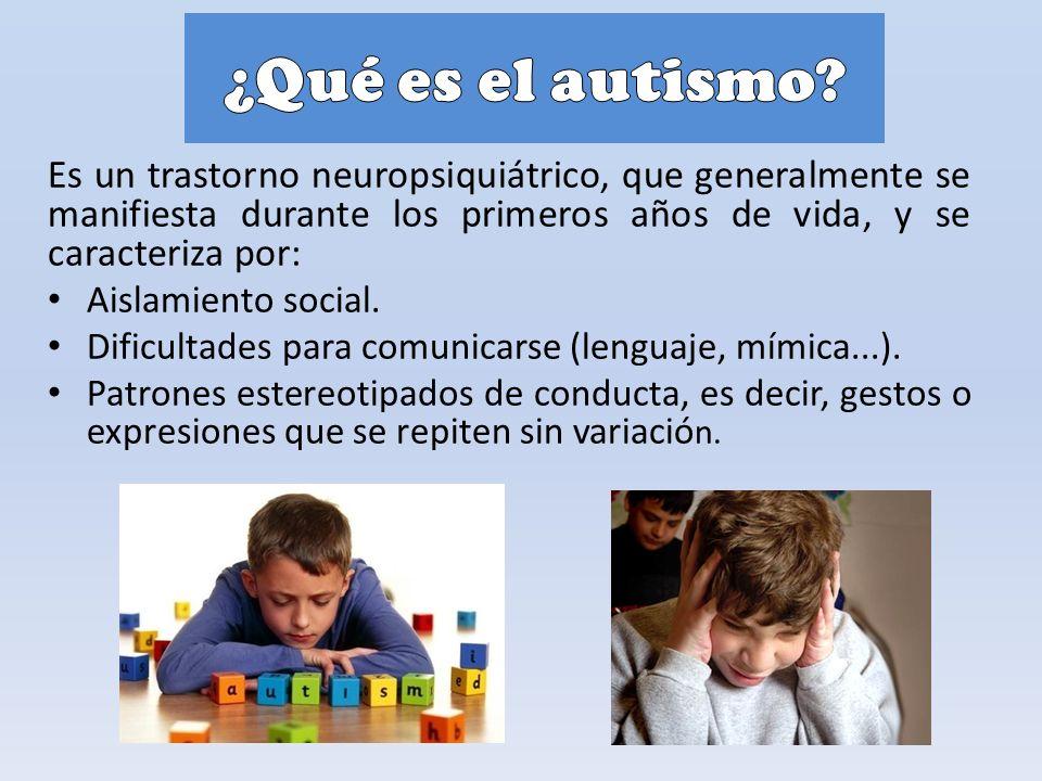 Es un trastorno neuropsiquiátrico, que generalmente se manifiesta durante los primeros años de vida, y se caracteriza por: Aislamiento social.