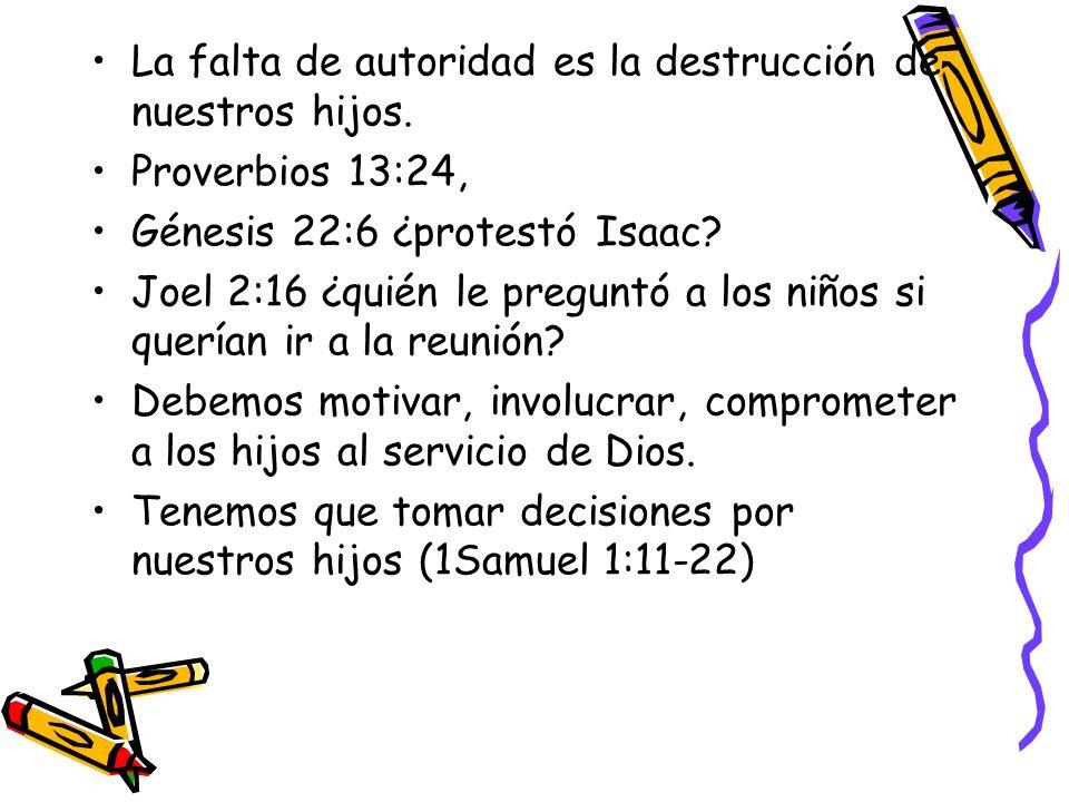 La falta de autoridad es la destrucción de nuestros hijos. Proverbios 13:24, Génesis 22:6 ¿protestó Isaac? Joel 2:16 ¿quién le preguntó a los niños si