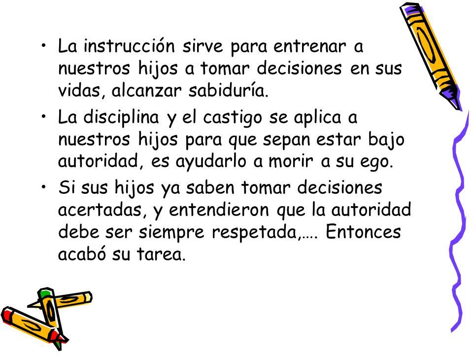 La instrucción sirve para entrenar a nuestros hijos a tomar decisiones en sus vidas, alcanzar sabiduría. La disciplina y el castigo se aplica a nuestr