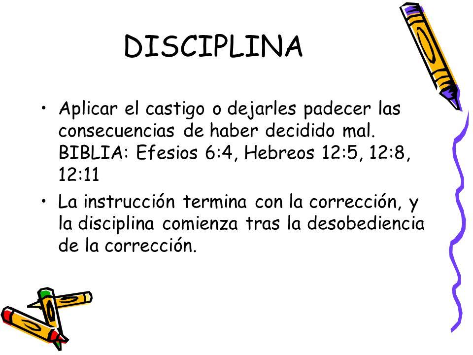 DISCIPLINA Aplicar el castigo o dejarles padecer las consecuencias de haber decidido mal. BIBLIA: Efesios 6:4, Hebreos 12:5, 12:8, 12:11 La instrucció