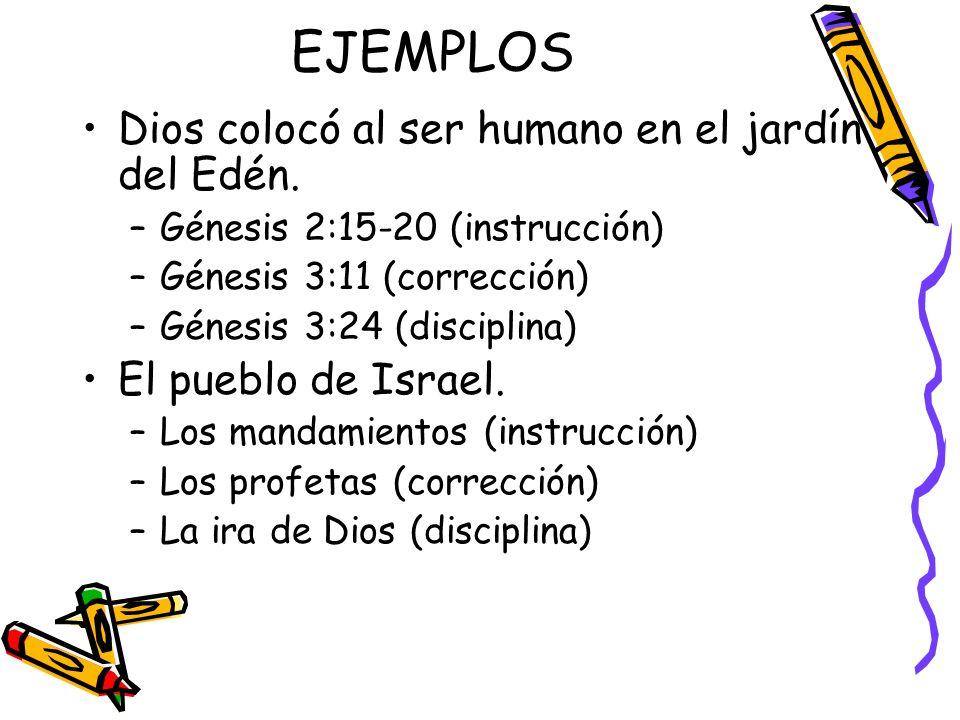 EJEMPLOS Dios colocó al ser humano en el jardín del Edén. –Génesis 2:15-20 (instrucción) –Génesis 3:11 (corrección) –Génesis 3:24 (disciplina) El pueb