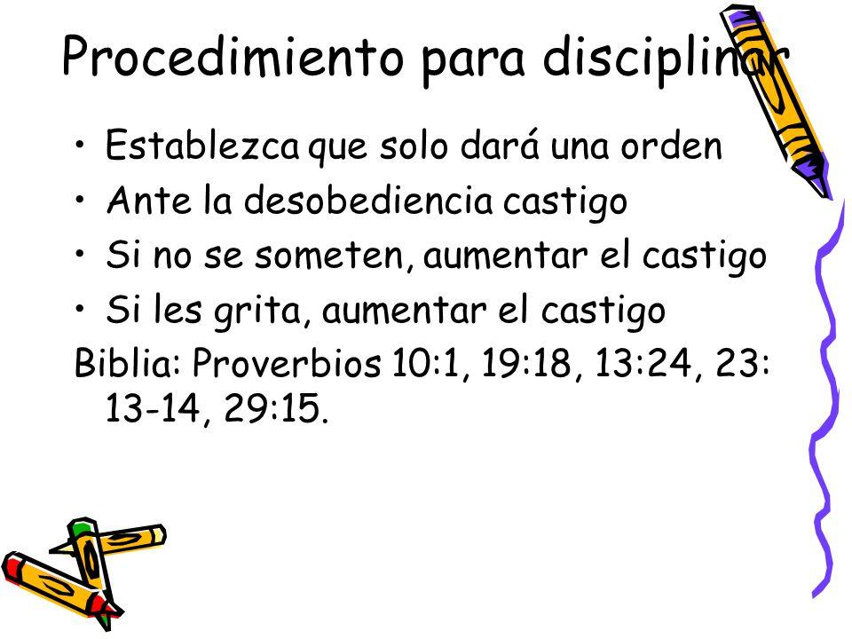 Procedimiento para disciplinar Establezca que solo dará una orden Ante la desobediencia castigo Si no se someten, aumentar el castigo Si les grita, au