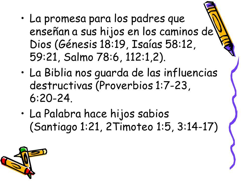 La promesa para los padres que enseñan a sus hijos en los caminos de Dios (Génesis 18:19, Isaías 58:12, 59:21, Salmo 78:6, 112:1,2). La Biblia nos gua