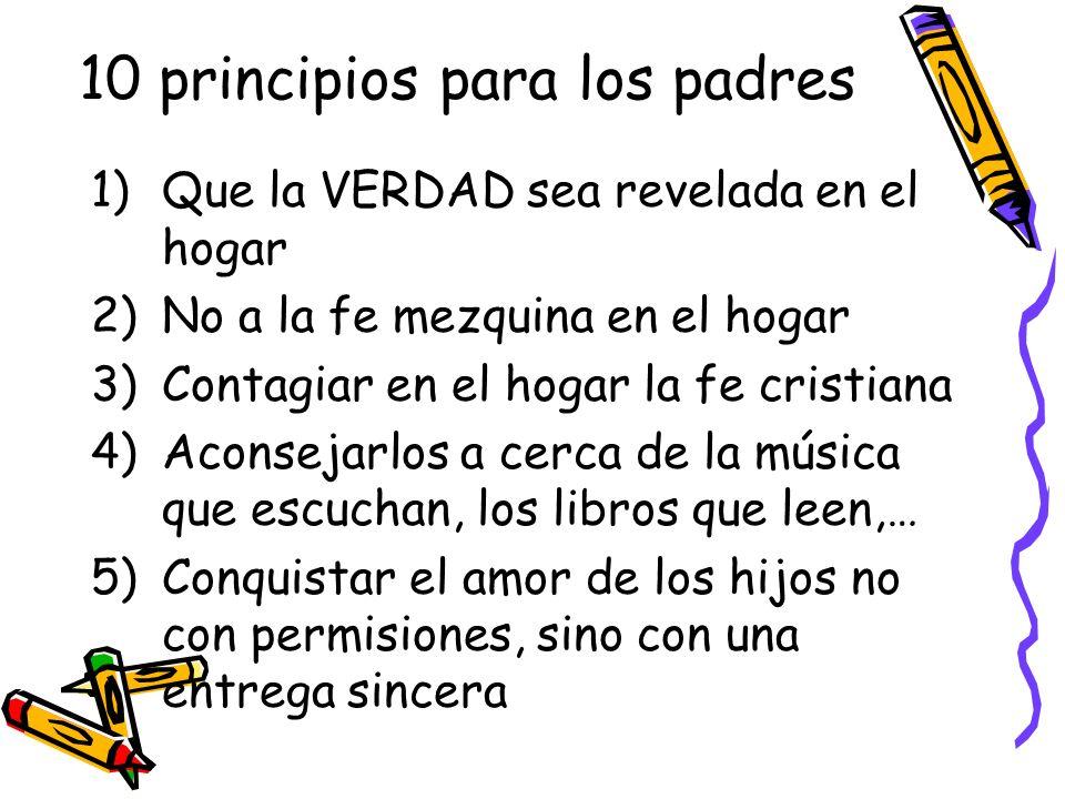 10 principios para los padres 1)Que la VERDAD sea revelada en el hogar 2)No a la fe mezquina en el hogar 3)Contagiar en el hogar la fe cristiana 4)Aco