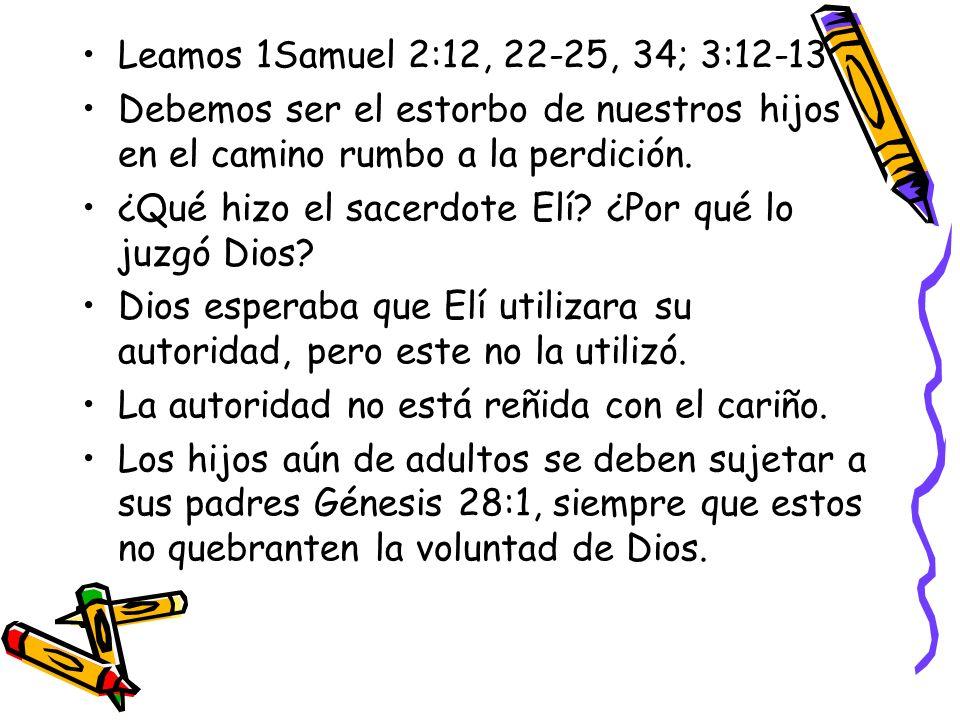 Leamos 1Samuel 2:12, 22-25, 34; 3:12-13 Debemos ser el estorbo de nuestros hijos en el camino rumbo a la perdición. ¿Qué hizo el sacerdote Elí? ¿Por q