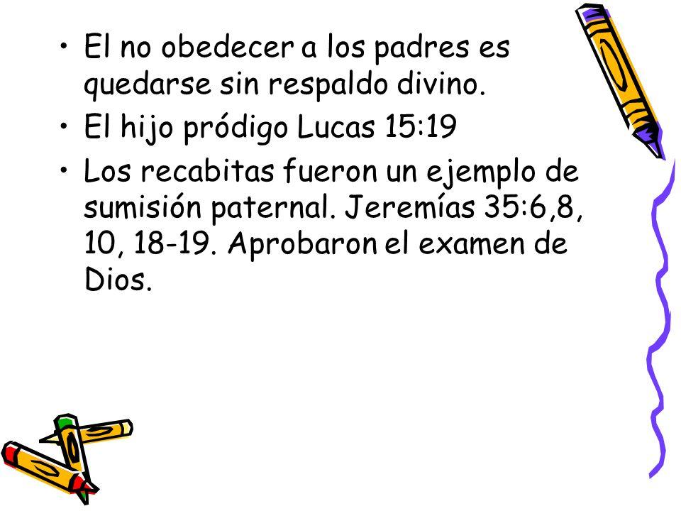 El no obedecer a los padres es quedarse sin respaldo divino. El hijo pródigo Lucas 15:19 Los recabitas fueron un ejemplo de sumisión paternal. Jeremía