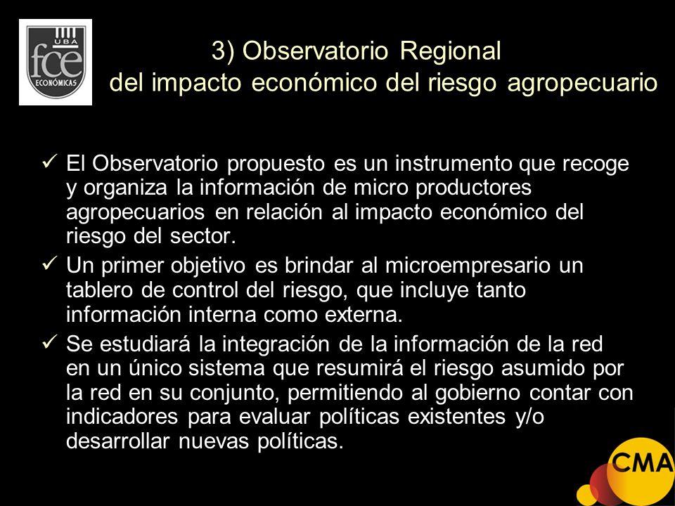 3) Observatorio Regional del impacto económico del riesgo agropecuario El Observatorio propuesto es un instrumento que recoge y organiza la informació