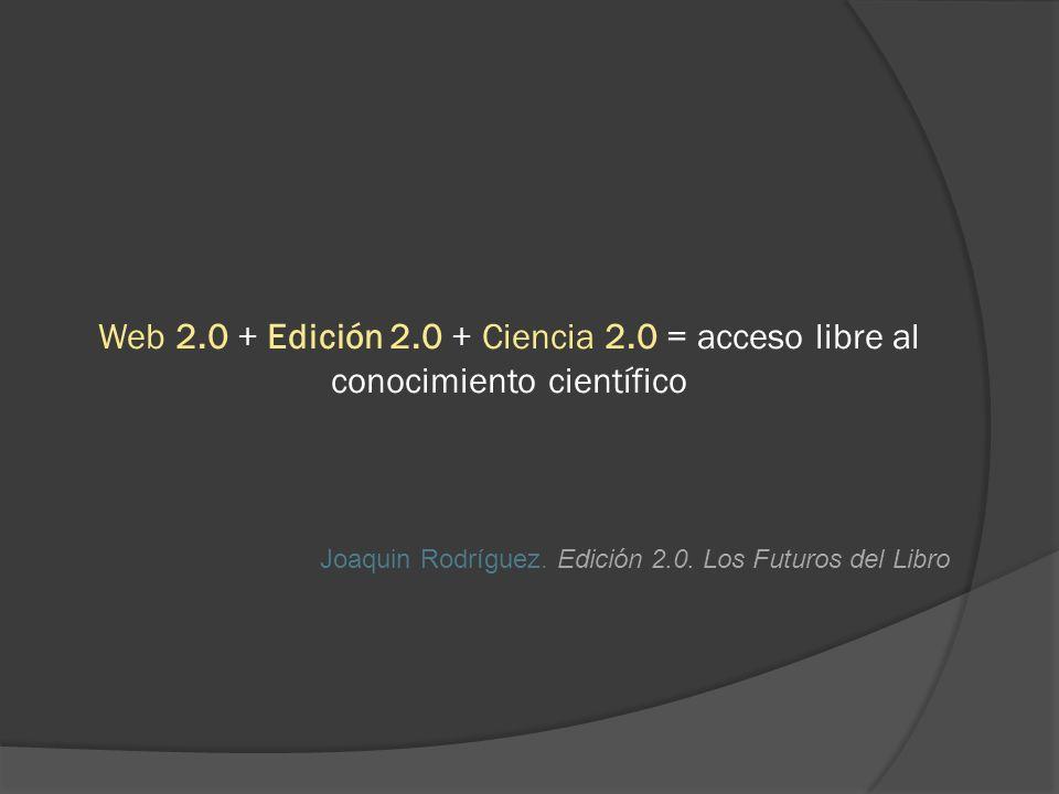 Web 2.0 + Edición 2.0 + Ciencia 2.0 = acceso libre al conocimiento científico Joaquin Rodríguez.