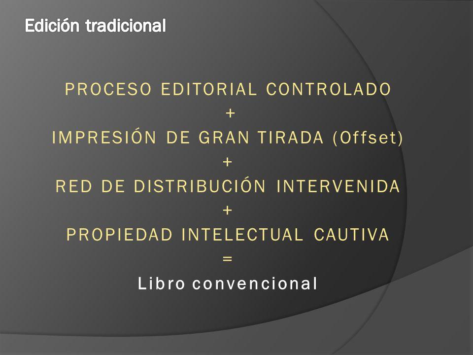 PROCESO EDITORIAL CONTROLADO + IMPRESIÓN DE GRAN TIRADA (Offset) + RED DE DISTRIBUCIÓN INTERVENIDA + PROPIEDAD INTELECTUAL CAUTIVA = Libro convencional