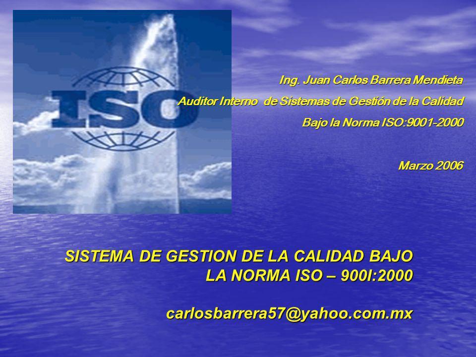 SISTEMA DE GESTION DE LA CALIDAD BAJO LA NORMA ISO – 900I:2000 carlosbarrera57@yahoo.com.mx Ing. Juan Carlos Barrera Mendieta Auditor Interno de Siste