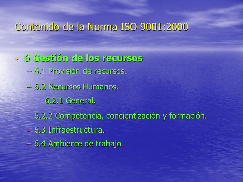 Contenido de la Norma ISO 9001:2000 6 Gestión de los recursos 6 Gestión de los recursos –6.1 Provisión de recursos. –6.2 Recursos Humanos. 6.2.1 Gener