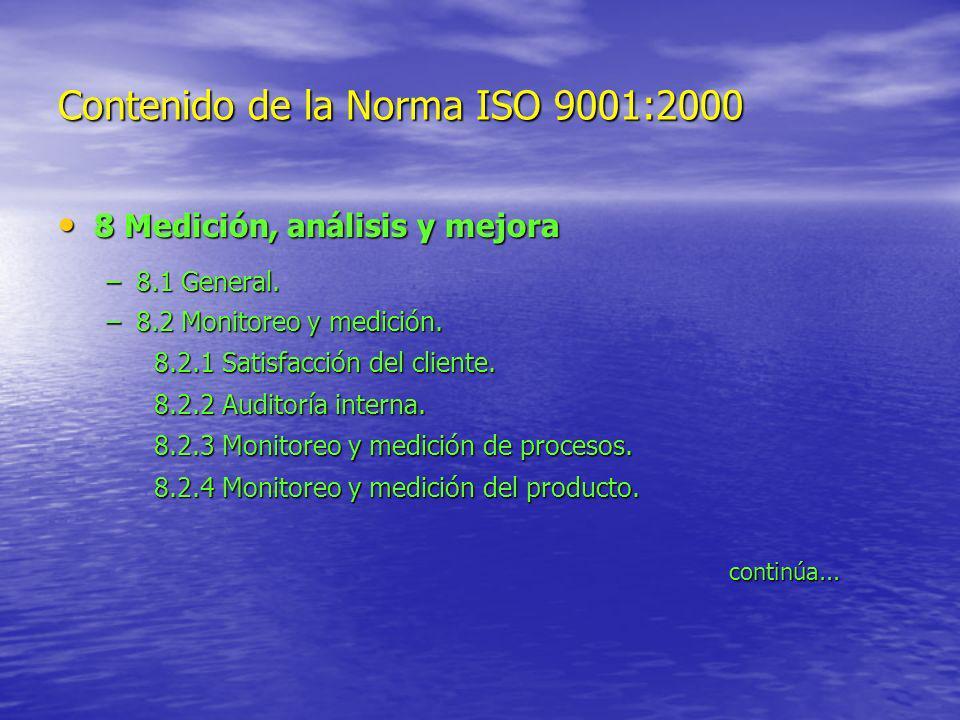 Contenido de la Norma ISO 9001:2000 8 Medición, análisis y mejora 8 Medición, análisis y mejora –8.1 General. –8.2 Monitoreo y medición. 8.2.1 Satisfa