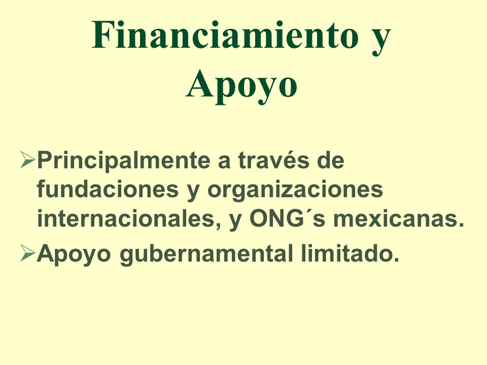 Financiamiento y Apoyo Principalmente a través de fundaciones y organizaciones internacionales, y ONG´s mexicanas. Apoyo gubernamental limitado.