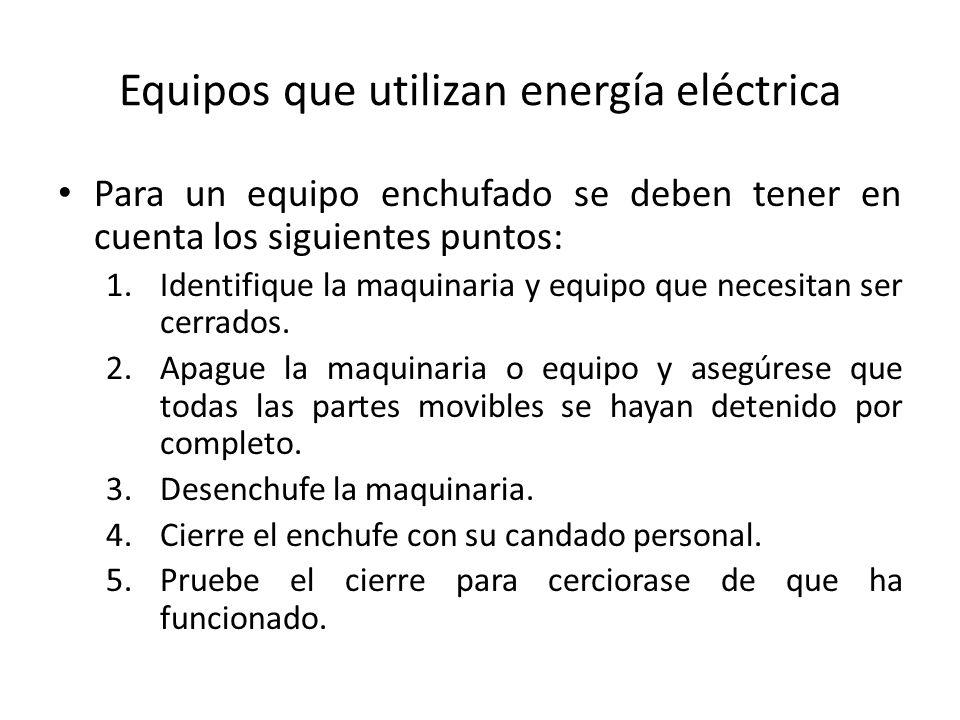 Equipos que utilizan energía eléctrica Para un equipo enchufado se deben tener en cuenta los siguientes puntos: 1.Identifique la maquinaria y equipo q