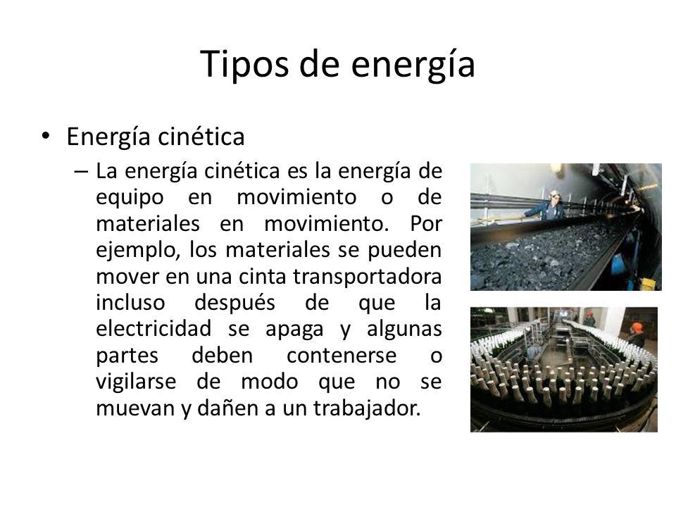 Tipos de energía Energía cinética – La energía cinética es la energía de equipo en movimiento o de materiales en movimiento. Por ejemplo, los material