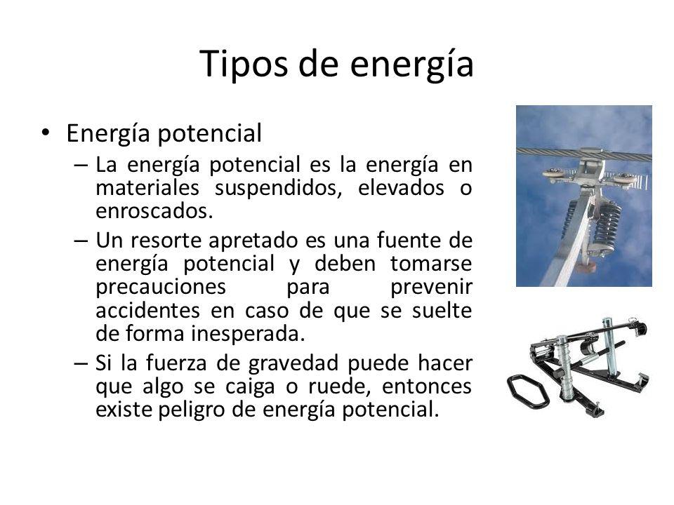Tipos de energía Energía potencial – La energía potencial es la energía en materiales suspendidos, elevados o enroscados. – Un resorte apretado es una