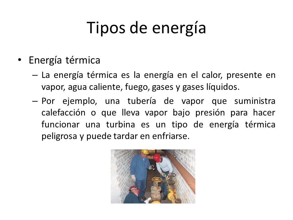 Tipos de energía Energía térmica – La energía térmica es la energía en el calor, presente en vapor, agua caliente, fuego, gases y gases líquidos. – Po