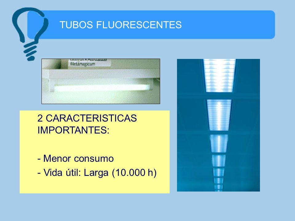 TUBOS FLUORESCENTES 2 CARACTERISTICAS IMPORTANTES: - Menor consumo - Vida útil: Larga (10.000 h)