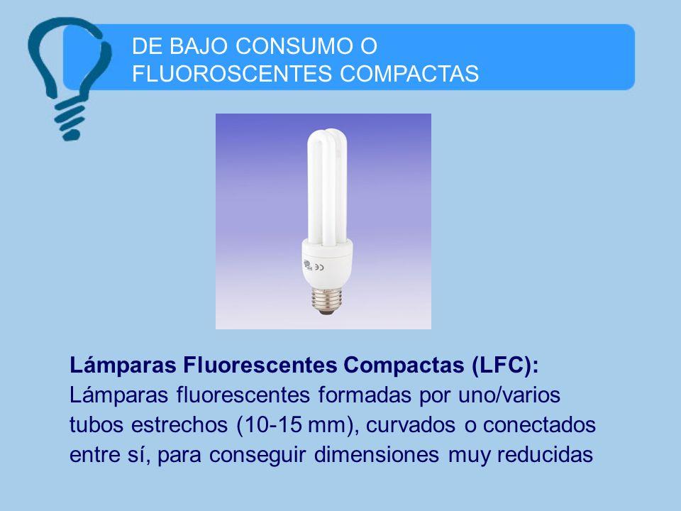 DE BAJO CONSUMO O FLUOROSCENTES COMPACTAS Lámparas Fluorescentes Compactas (LFC): Lámparas fluorescentes formadas por uno/varios tubos estrechos (10-1