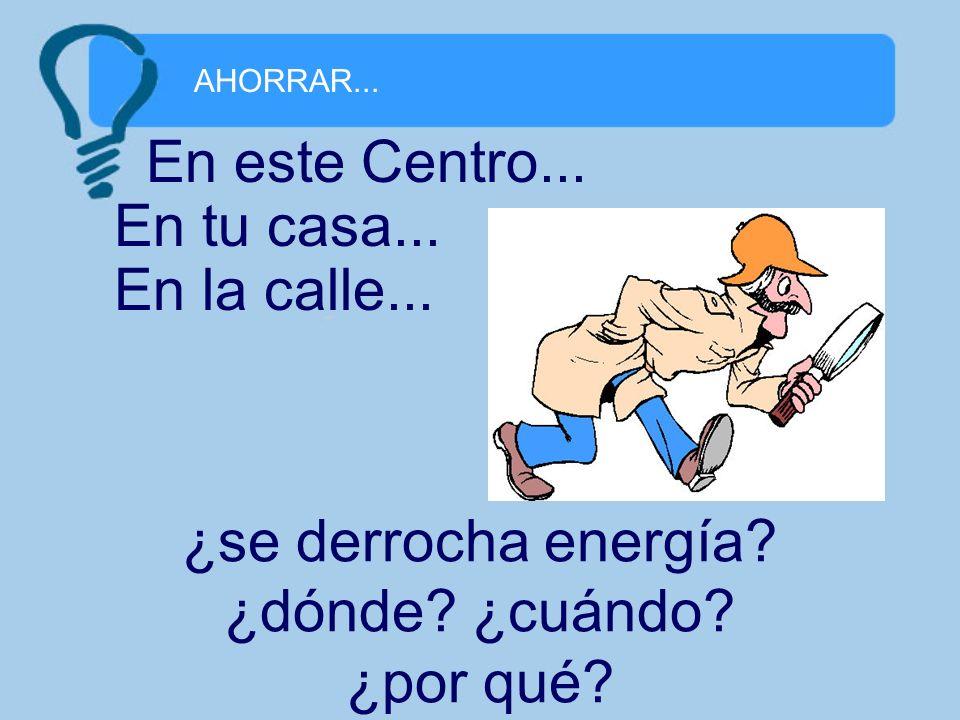AHORRAR... ¿se derrocha energía? ¿dónde? ¿cuándo? ¿por qué? En este Centro... En tu casa... En la calle...