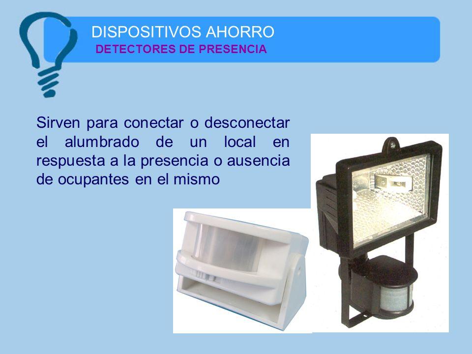 DISPOSITIVOS AHORRO DETECTORES DE PRESENCIA Sirven para conectar o desconectar el alumbrado de un local en respuesta a la presencia o ausencia de ocup