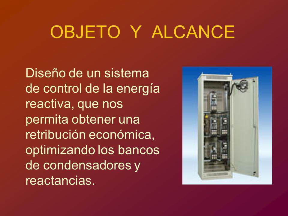 OBJETO Y ALCANCE Diseño de un sistema de control de la energía reactiva, que nos permita obtener una retribución económica, optimizando los bancos de