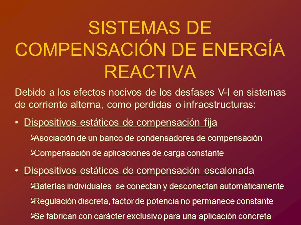 SISTEMAS DE COMPENSACIÓN DE ENERGÍA REACTIVA Debido a los efectos nocivos de los desfases V-I en sistemas de corriente alterna, como perdidas o infrae