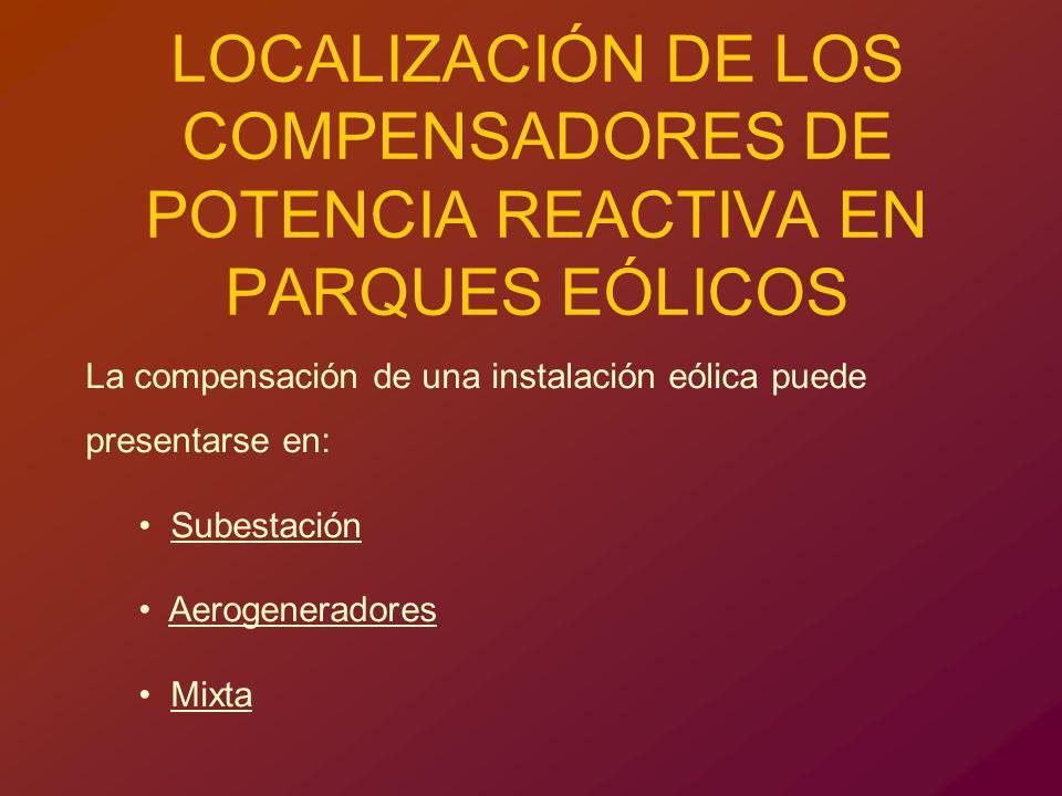 LOCALIZACIÓN DE LOS COMPENSADORES DE POTENCIA REACTIVA EN PARQUES EÓLICOS La compensación de una instalación eólica puede presentarse en: Subestación